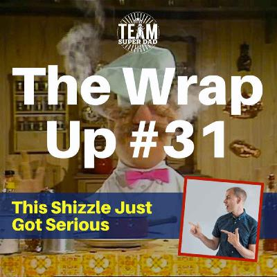 This Shizzle Got Serious - The Wrap Up #31