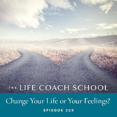 Ep #329: Change Your Life or Your Feelings?