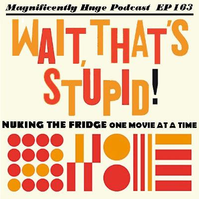Episode 163 - Wait, That's Stupid!  Nuking the Fridge One Movie at a Time
