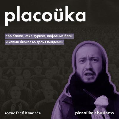 placoüka×business — Глеб Ковалёв про Karma, секс-туризм, пафосные бары и бизнес во время пандемии