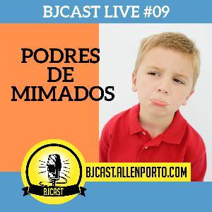 BJCast Live #09 - Podres de mimados