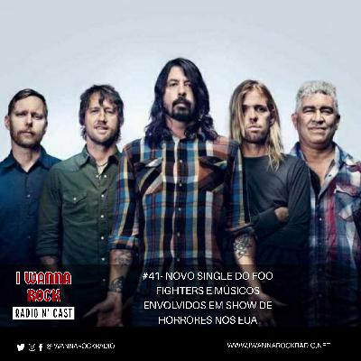 I Wanna Rock #41- Novo single do Foo Fighters e músicos envolvidos em show de horrores nos EUA.