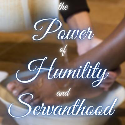 The Power of Humility and Servanthood