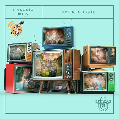 Estação 21 #109 - Orientalismo #OPodcastÉDelas