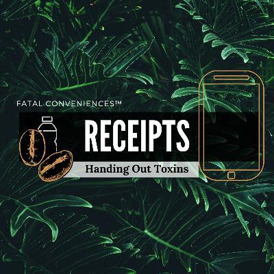 #19 Fatal Conveniences™: Receipts: Handing Out Toxins