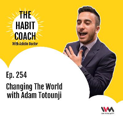 Ep. 254: Changing The World with Adam Totounji