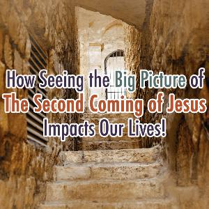 How Seeing the Big Picture of The Second Coming of Jesus Impacts Our Lives!