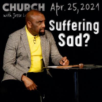 04/25/21 Why Is Suffering Sad? (Church)