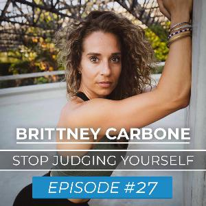Ep. #27 | Brittney Carbone | Stop Judging Yourself