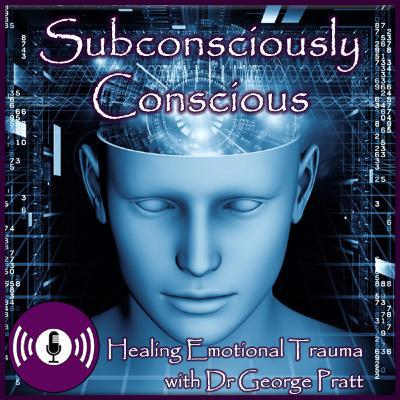 Subconsciously Conscious.. Healing Emotional Trauma with Dr George Pratt