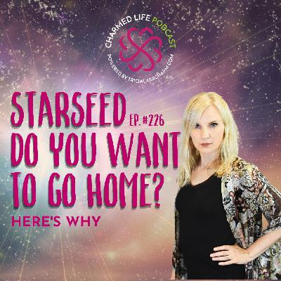226: Are You a Starseed Who Wants to Go Home?   Here's Why