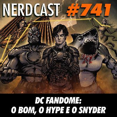 NerdCast 741 - DC Fandome: O Bom, o Hype e o Snyder