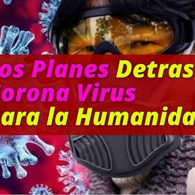 LOS PLANES OSCUROS DETRAS EL CORONA VIRUS QUE AFECTARAN A TODA LA HUMANIDAD