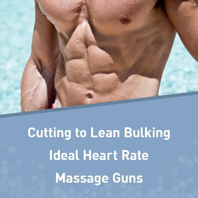 Q&A: Cutting to Lean Bulking, Ideal Heart Rate for Fat Loss, Massage Guns, and More