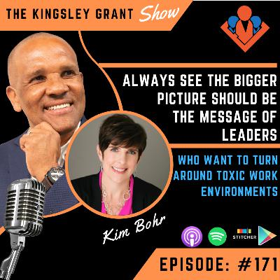 KGS171 | Always See The Bigger PIcture Should Be The Message Of Leaders Who Want To Turn Around Toxic Work Environments With Kim Bohr and Kingsley Grant