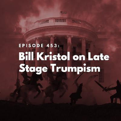 Bill Kristol on Late Stage Trumpism