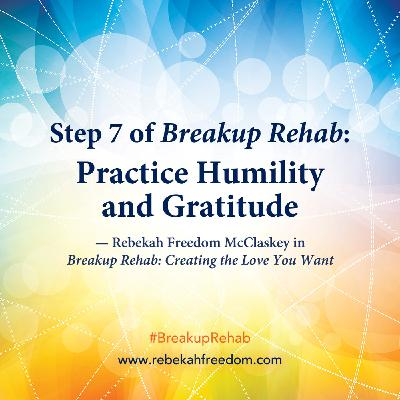 Step 7 Breakup Rehab - Practice Humility and Gratitude