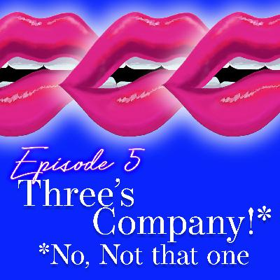 Episode 5: Three's Company!* *No, Not That One