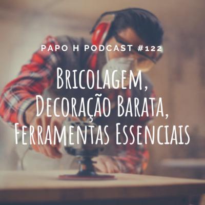 Papo H Podcast #122 – Bricolagem, Decoração Barata, Ferramentas Essenciais