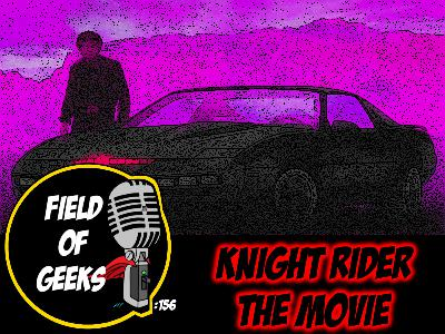 FIELD of GEEKS 156 - KNIGHT RIDER The Movie