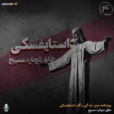 اپیزود چهل و پنجم: داستایفسکی، خلق دوباره مسیح