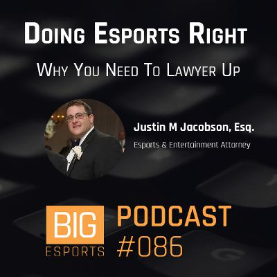 #086 - Doing Esports Right. Why You Need To Lawyer Up - With Justin Jacobson - Esports & Entertainment Attorney