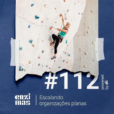 ENZIMAS #112 - Escalando organizações planas