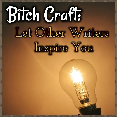 Bitch Craft: Let Other Writers Inspire You
