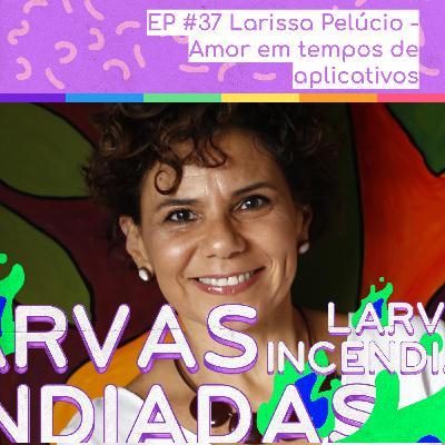 #37. Larissa Pelúcio - Amor em tempos de aplicativos