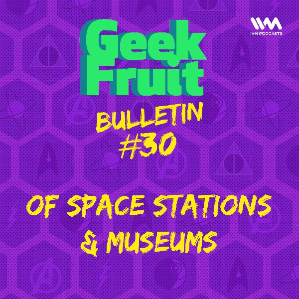 Ep. 177: Bulletin #30: Of Space Stations & Museums