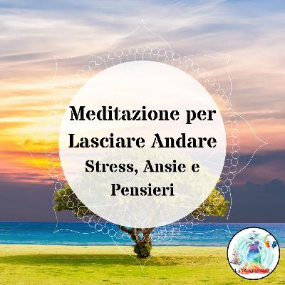 Meditazione per Lasciare Andare Stress, Ansie e Pensieri