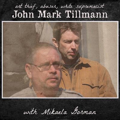 John Mark Tillmann; Art Thief, Abuser, White Supremacist (with guest Mikaela Gorman)