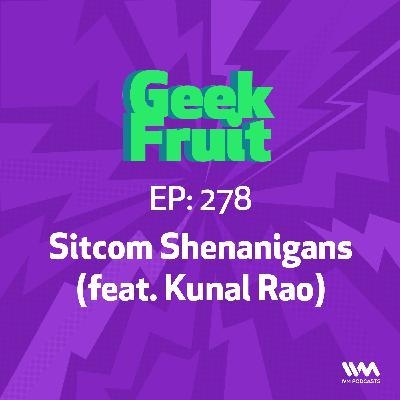Ep. 278: Sitcom Shenanigans (feat. Kunal Rao)