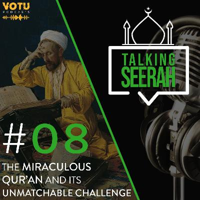 [Talking Seerah Ep 8] The Miraculous Qur'an and its Unmatchable Challenge