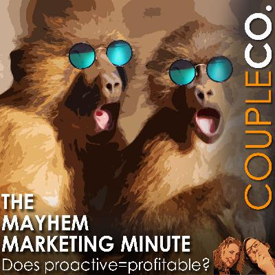 Mayhem Marketing Minute: Does Proactive = Profitable?