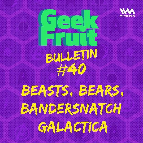 Ep. 197: Bulletin #40: Beasts, Bears, Bandersnatch Galactica