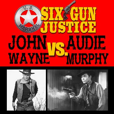 SIX-GUN JUSTICE PODCAST EPISODE 26—JOHN WAYNE VS AUDIE MURPHY