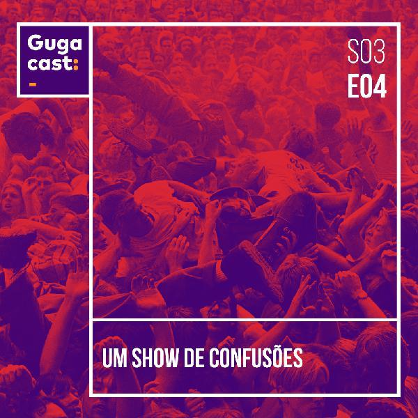 Um Show de Confusões - Gugacast - S03E04