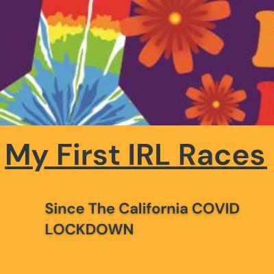 763. My First IRL Races since the California COVID LOCKDOWN