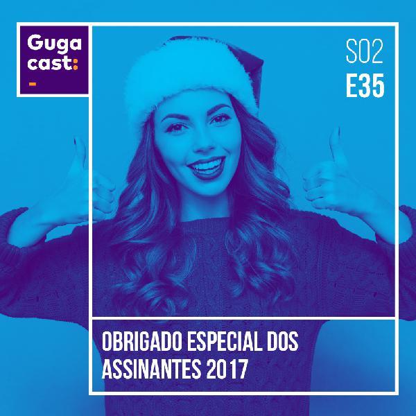 Obrigado Especial dos Assinantes 2017 - Gugacast - S02E35
