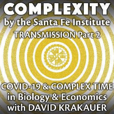 COVID-19 & Complex Time in Biology & Economics with David Krakauer (Transmission Series Ep. 2)