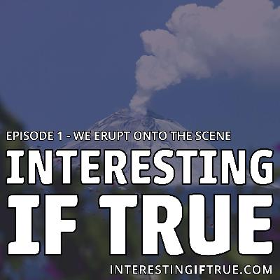 Interesting If True - Episode 1 - We Erupt Onto the Scene!