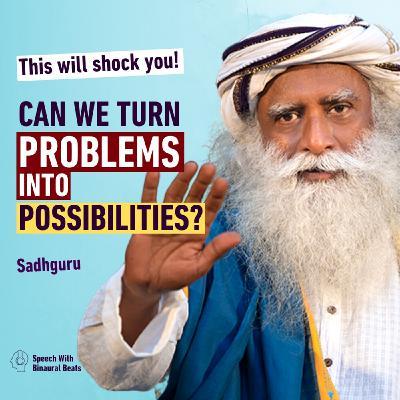 Can We Turn Problems into Possibilities? | Sadhguru Talks