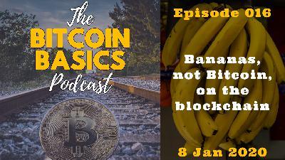 Bitcoin Basics Podcast: Bananas, not Bitcoin, on the Blockchain (016)
