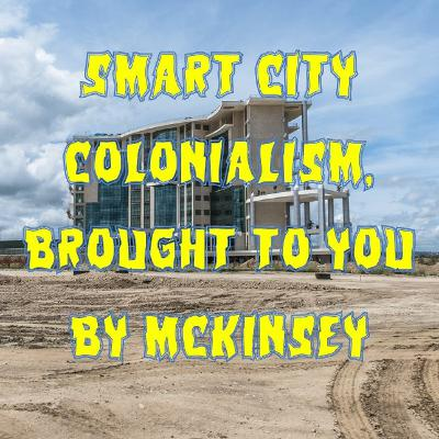 76. Smart City Colonialism, Brought to You By McKinsey