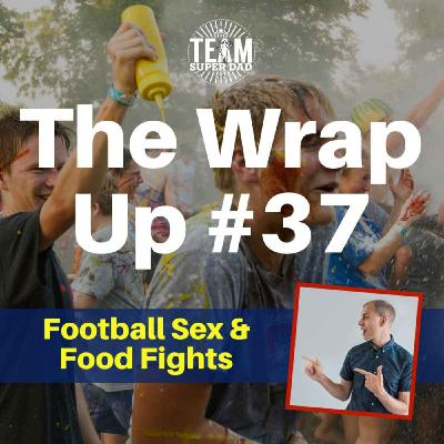 Football, Sex & Food Fights - The Wrap Up #37