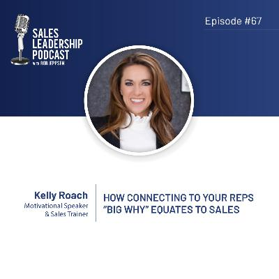 "Episode 67: #67: Kelly Roach — How Connecting To Your Reps' ""Big Why"" Equates To Sales"