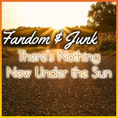 Fandom & Junk: Nothing New Under the Sun