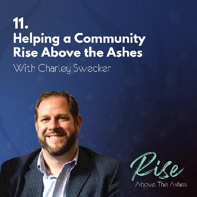 11. Helping a Community Rise Above the Ashes | with Charley Swecker