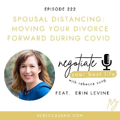 """""""Spousal Distancing:  Moving Divorce Forward During COVID"""" with Erin Levine on Negotiate Your Best Life with Rebecca Zung #222"""